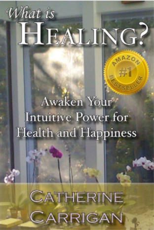 What Is Healing? Awaken Your Intuitive Power for Health and Happiness by Catherine Carrigan